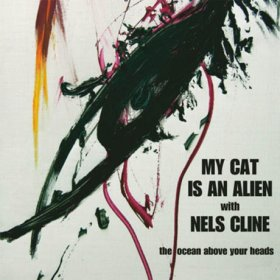 My Cat Is An Alien & Nels Cline - The Ocean Above Your Heads [Vinyl, LP]