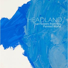 Headland - True Flowers From This Painted World [CD]