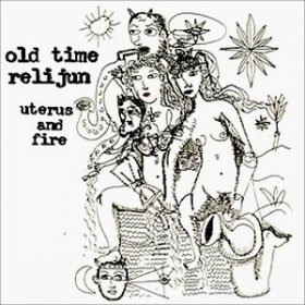 Old Time Relijun - Uterus And Fire [CD]